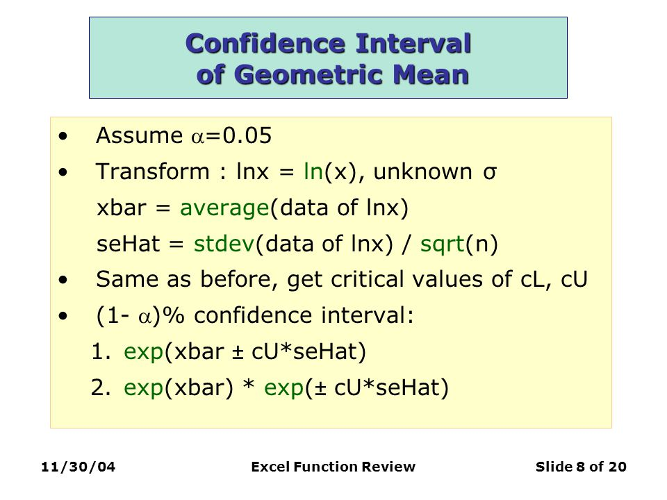 11/30/04Excel Function ReviewSlide 8 of 20 Confidence Interval of Geometric Mean Assume =0.05 Transform : lnx = ln(x), unknown σ xbar = average(data of lnx) seHat = stdev(data of lnx) / sqrt(n) Same as before, get critical values of cL, cU (1- )% confidence interval: 1.exp(xbar ± cU*seHat) 2.exp(xbar) * exp(± cU*seHat)