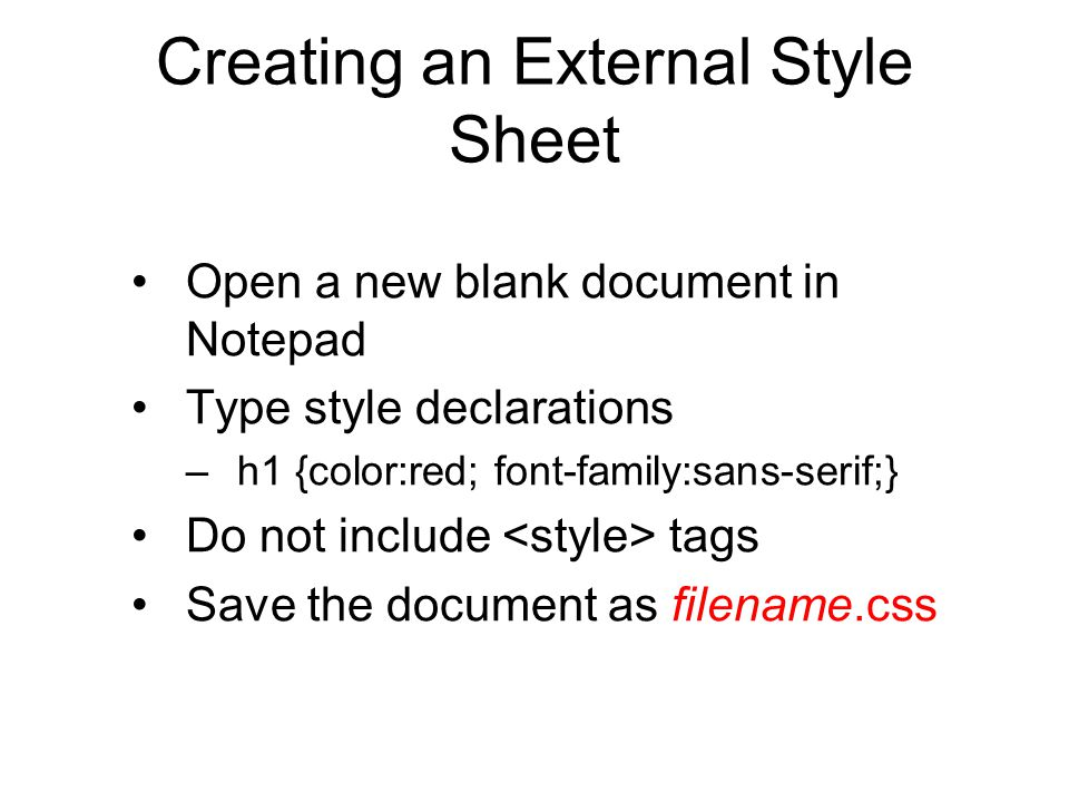 Creating an External Style Sheet Open a new blank document in Notepad Type style declarations –h1 {color:red; font-family:sans-serif;} Do not include