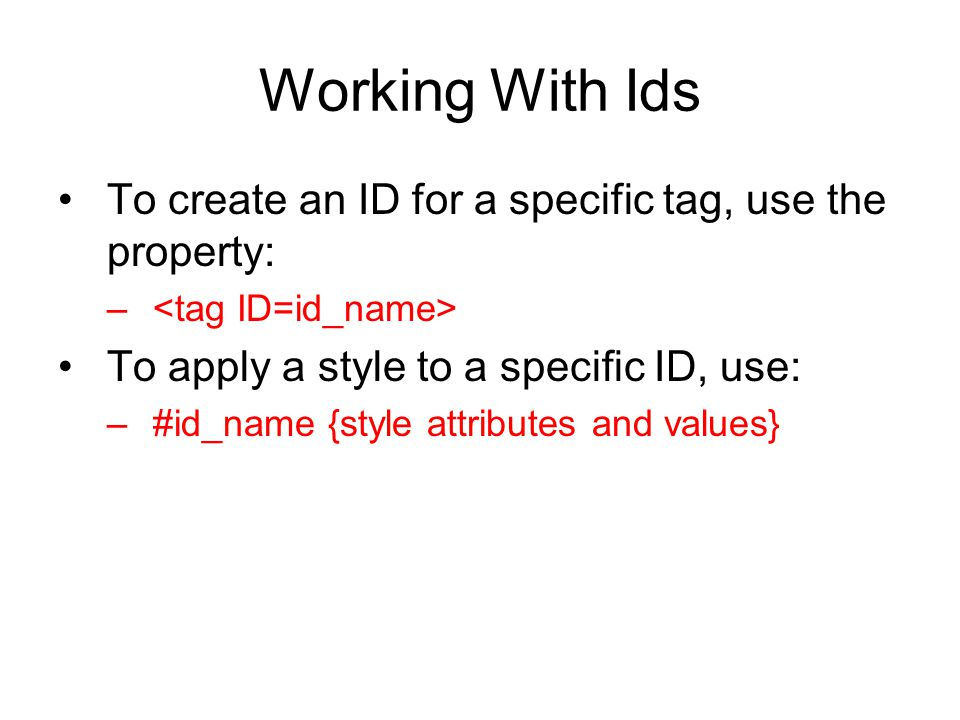 Working With Ids To create an ID for a specific tag, use the property: – To apply a style to a specific ID, use: –#id_name {style attributes and value