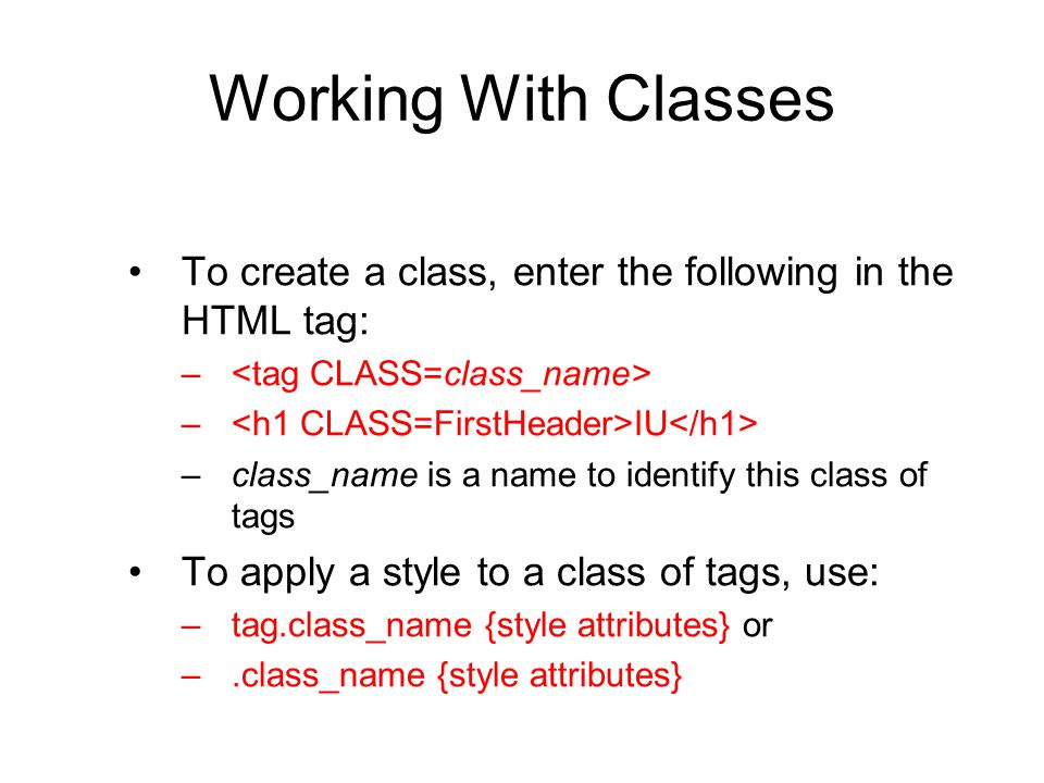 Working With Classes To create a class, enter the following in the HTML tag: – – IU –class_name is a name to identify this class of tags To apply a st