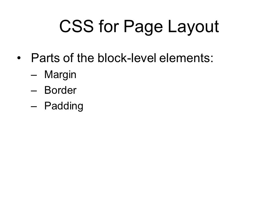 CSS for Page Layout Parts of the block-level elements: –Margin –Border –Padding