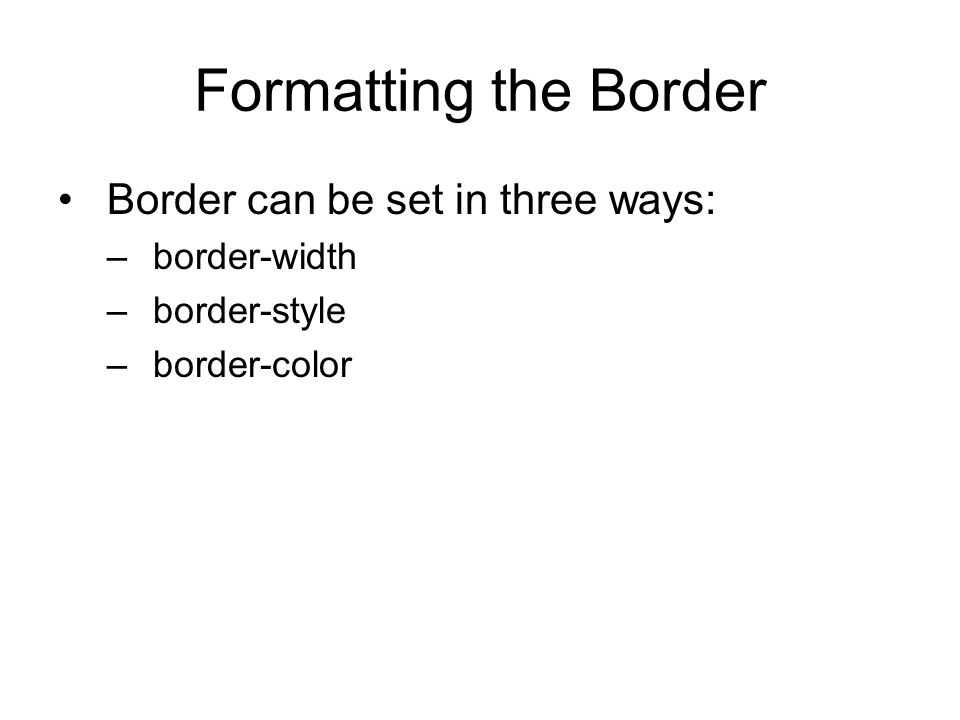 Formatting the Border Border can be set in three ways: –border-width –border-style –border-color