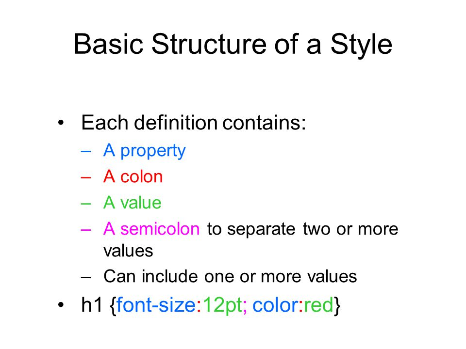 Basic Structure of a Style Each definition contains: –A property –A colon –A value –A semicolon to separate two or more values –Can include one or mor