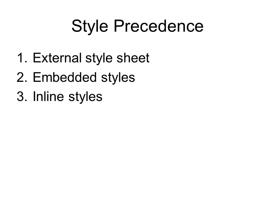 Style Precedence 1.External style sheet 2.Embedded styles 3.Inline styles