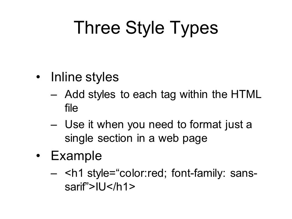 Three Style Types Inline styles –Add styles to each tag within the HTML file –Use it when you need to format just a single section in a web page Examp