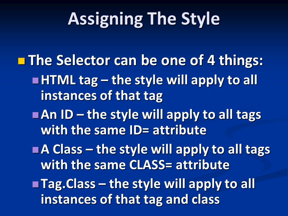 Assigning The Style The Selector can be one of 4 things: The Selector can be one of 4 things: HTML tag – the style will apply to all instances of that tag HTML tag – the style will apply to all instances of that tag An ID – the style will apply to all tags with the same ID= attribute An ID – the style will apply to all tags with the same ID= attribute A Class – the style will apply to all tags with the same CLASS= attribute A Class – the style will apply to all tags with the same CLASS= attribute Tag.Class – the style will apply to all instances of that tag and class Tag.Class – the style will apply to all instances of that tag and class