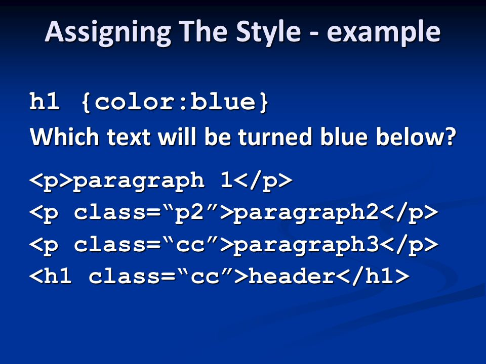 Assigning The Style - example h1 {color:blue} Which text will be turned blue below.