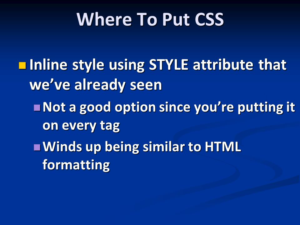 Where To Put CSS Inline style using STYLE attribute that we've already seen Inline style using STYLE attribute that we've already seen Not a good option since you're putting it on every tag Not a good option since you're putting it on every tag Winds up being similar to HTML formatting Winds up being similar to HTML formatting
