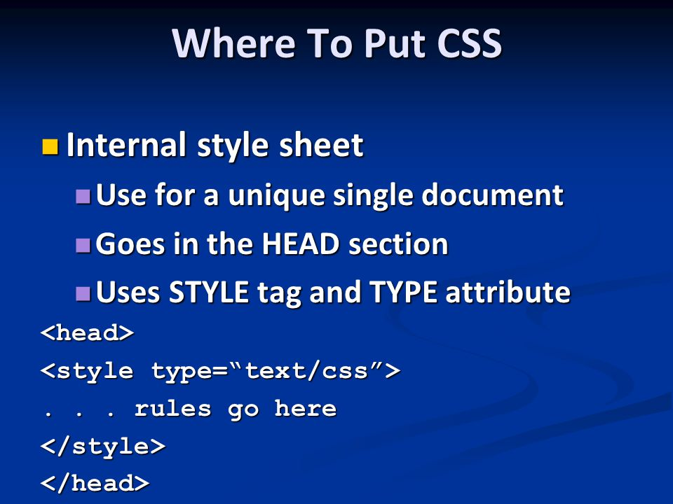 Where To Put CSS Internal style sheet Internal style sheet Use for a unique single document Use for a unique single document Goes in the HEAD section Goes in the HEAD section Uses STYLE tag and TYPE attribute Uses STYLE tag and TYPE attribute<head>...