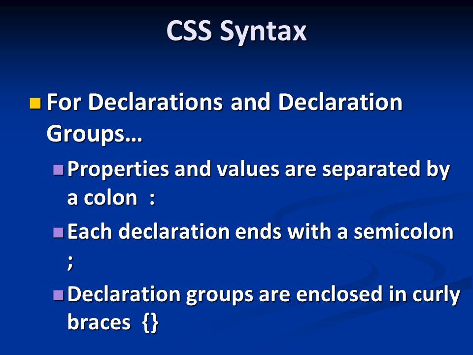 CSS Syntax For Declarations and Declaration Groups… For Declarations and Declaration Groups… Properties and values are separated by a colon : Properties and values are separated by a colon : Each declaration ends with a semicolon ; Each declaration ends with a semicolon ; Declaration groups are enclosed in curly braces {} Declaration groups are enclosed in curly braces {}