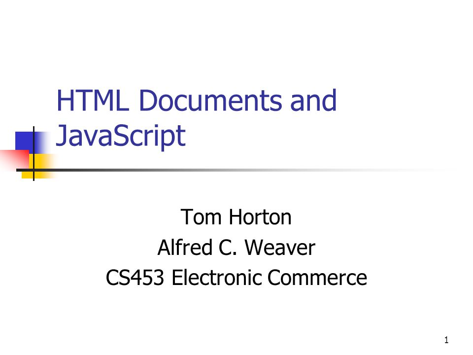 1 HTML Documents and JavaScript Tom Horton Alfred C. Weaver CS453 Electronic Commerce