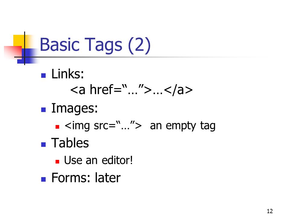 12 Basic Tags (2) Links: … Images: an empty tag Tables Use an editor! Forms: later