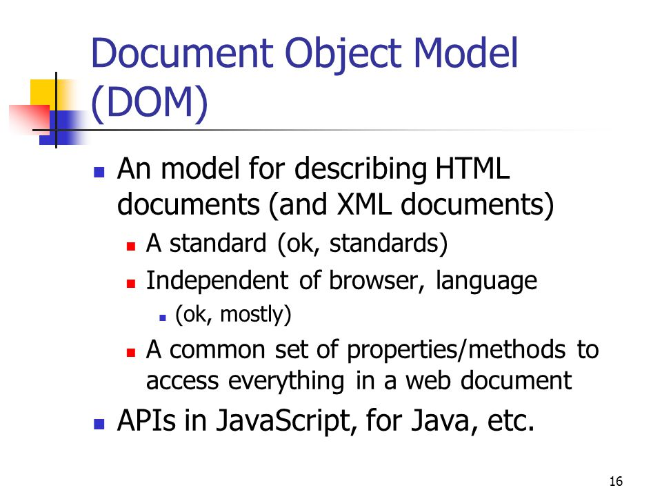 16 Document Object Model (DOM) An model for describing HTML documents (and XML documents) A standard (ok, standards) Independent of browser, language (ok, mostly) A common set of properties/methods to access everything in a web document APIs in JavaScript, for Java, etc.