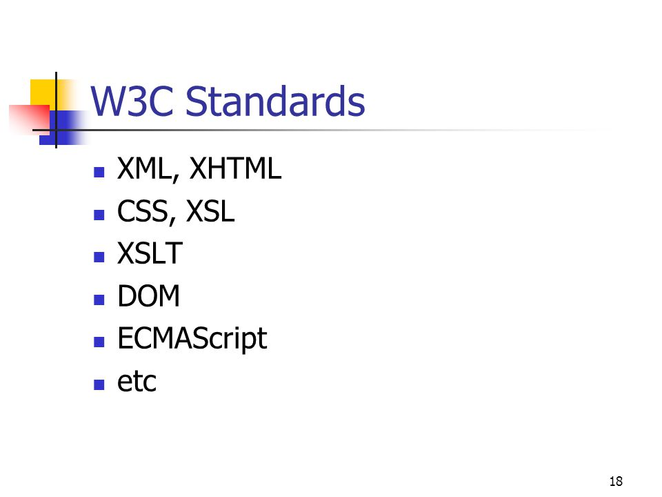 18 W3C Standards XML, XHTML CSS, XSL XSLT DOM ECMAScript etc