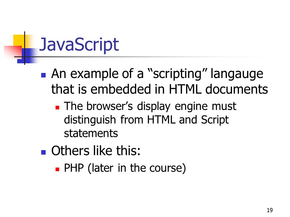 19 JavaScript An example of a scripting langauge that is embedded in HTML documents The browser's display engine must distinguish from HTML and Script statements Others like this: PHP (later in the course)
