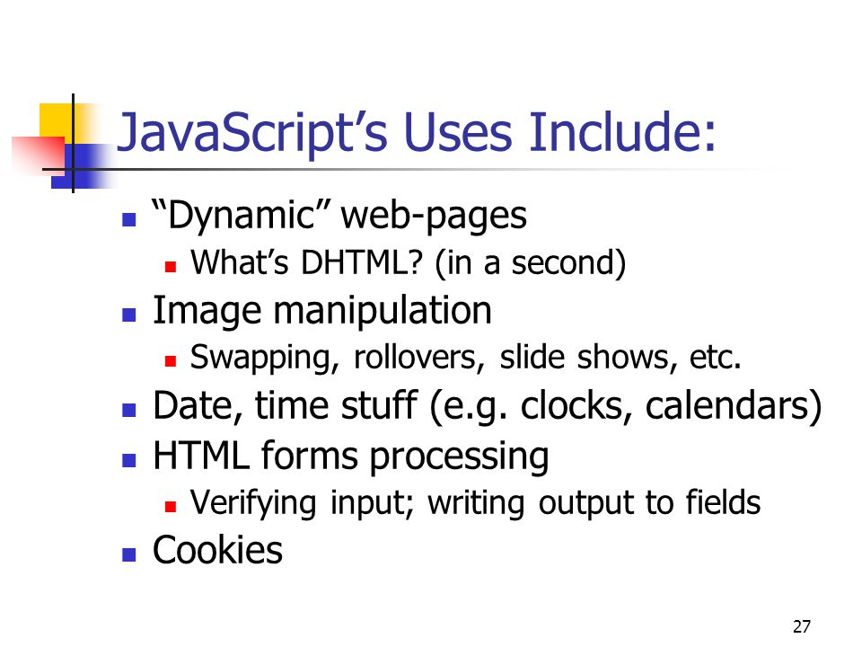 27 JavaScript's Uses Include: Dynamic web-pages What's DHTML.