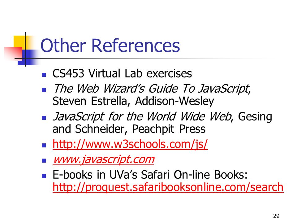 29 Other References CS453 Virtual Lab exercises The Web Wizard's Guide To JavaScript, Steven Estrella, Addison-Wesley JavaScript for the World Wide Web, Gesing and Schneider, Peachpit Press http://www.w3schools.com/js/ www.javascript.com E-books in UVa's Safari On-line Books: http://proquest.safaribooksonline.com/search http://proquest.safaribooksonline.com/search