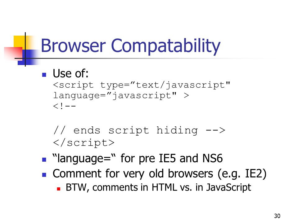 30 Browser Compatability Use of: language= for pre IE5 and NS6 Comment for very old browsers (e.g.