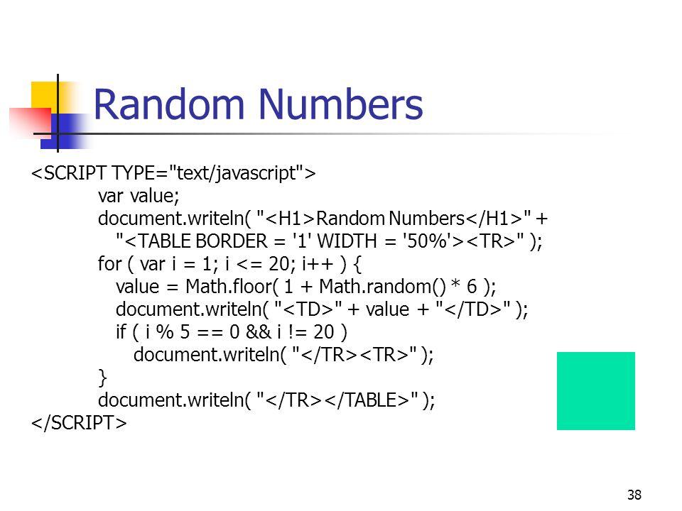 38 Random Numbers var value; document.writeln( Random Numbers + ); for ( var i = 1; i <= 20; i++ ) { value = Math.floor( 1 + Math.random() * 6 ); document.writeln( + value + ); if ( i % 5 == 0 && i != 20 ) document.writeln( ); } document.writeln( );
