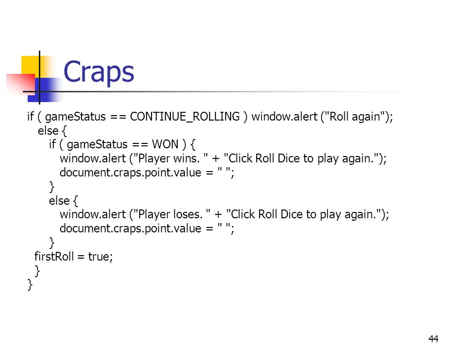 44 Craps if ( gameStatus == CONTINUE_ROLLING ) window.alert ( Roll again ); else { if ( gameStatus == WON ) { window.alert ( Player wins.