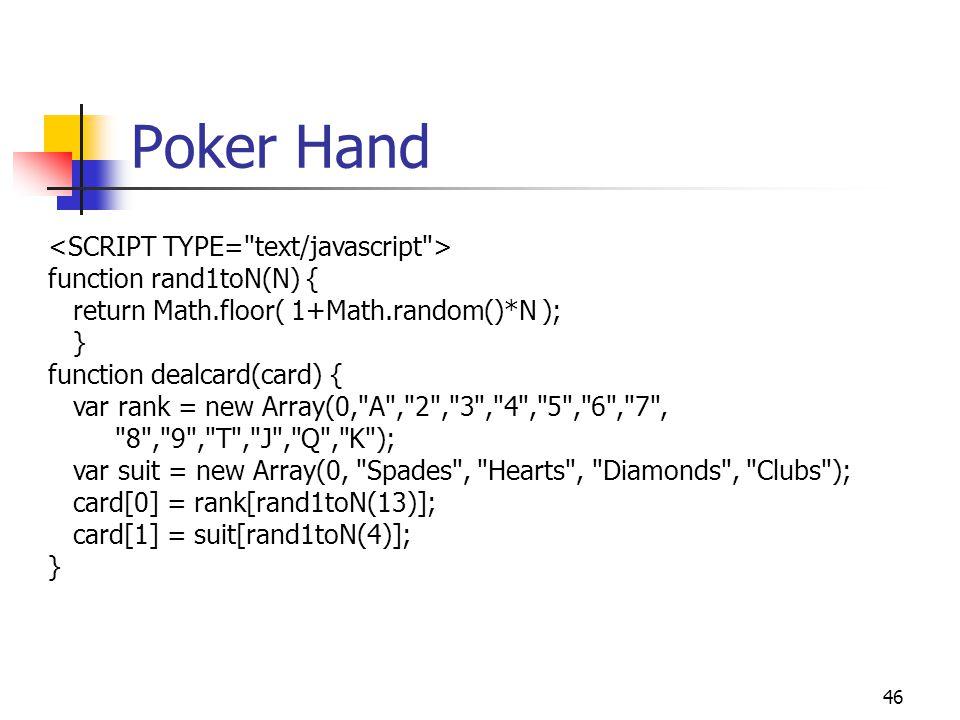 46 Poker Hand function rand1toN(N) { return Math.floor( 1+Math.random()*N ); } function dealcard(card) { var rank = new Array(0, A , 2 , 3 , 4 , 5 , 6 , 7 , 8 , 9 , T , J , Q , K ); var suit = new Array(0, Spades , Hearts , Diamonds , Clubs ); card[0] = rank[rand1toN(13)]; card[1] = suit[rand1toN(4)]; }