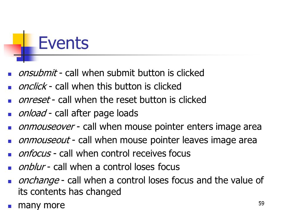 59 Events onsubmit - call when submit button is clicked onclick - call when this button is clicked onreset - call when the reset button is clicked onload - call after page loads onmouseover - call when mouse pointer enters image area onmouseout - call when mouse pointer leaves image area onfocus - call when control receives focus onblur - call when a control loses focus onchange - call when a control loses focus and the value of its contents has changed many more