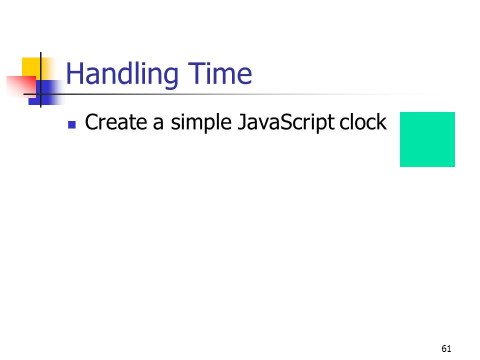 61 Handling Time Create a simple JavaScript clock