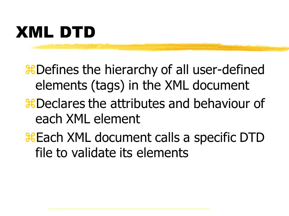 XML DTD zDefines the hierarchy of all user-defined elements (tags) in the XML document zDeclares the attributes and behaviour of each XML element zEach XML document calls a specific DTD file to validate its elements