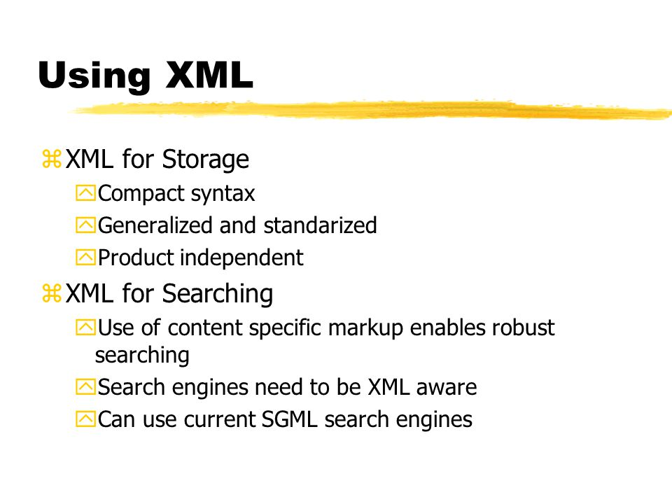 Using XML zXML for Storage yCompact syntax yGeneralized and standarized yProduct independent zXML for Searching yUse of content specific markup enables robust searching ySearch engines need to be XML aware yCan use current SGML search engines