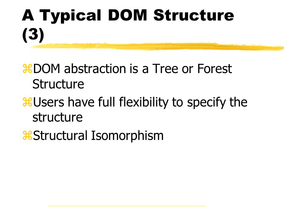 A Typical DOM Structure (3) zDOM abstraction is a Tree or Forest Structure zUsers have full flexibility to specify the structure zStructural Isomorphism