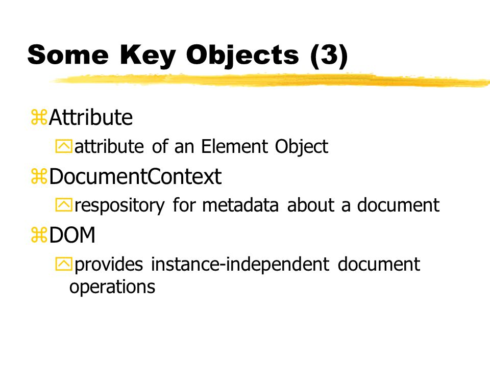 Some Key Objects (3) zAttribute yattribute of an Element Object zDocumentContext yrespository for metadata about a document zDOM yprovides instance-independent document operations