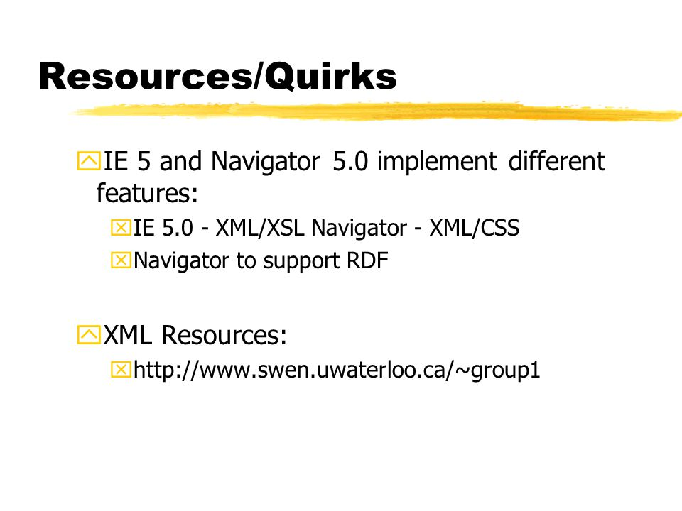 Resources/Quirks yIE 5 and Navigator 5.0 implement different features: xIE 5.0 - XML/XSL Navigator - XML/CSS xNavigator to support RDF yXML Resources: xhttp://www.swen.uwaterloo.ca/~group1