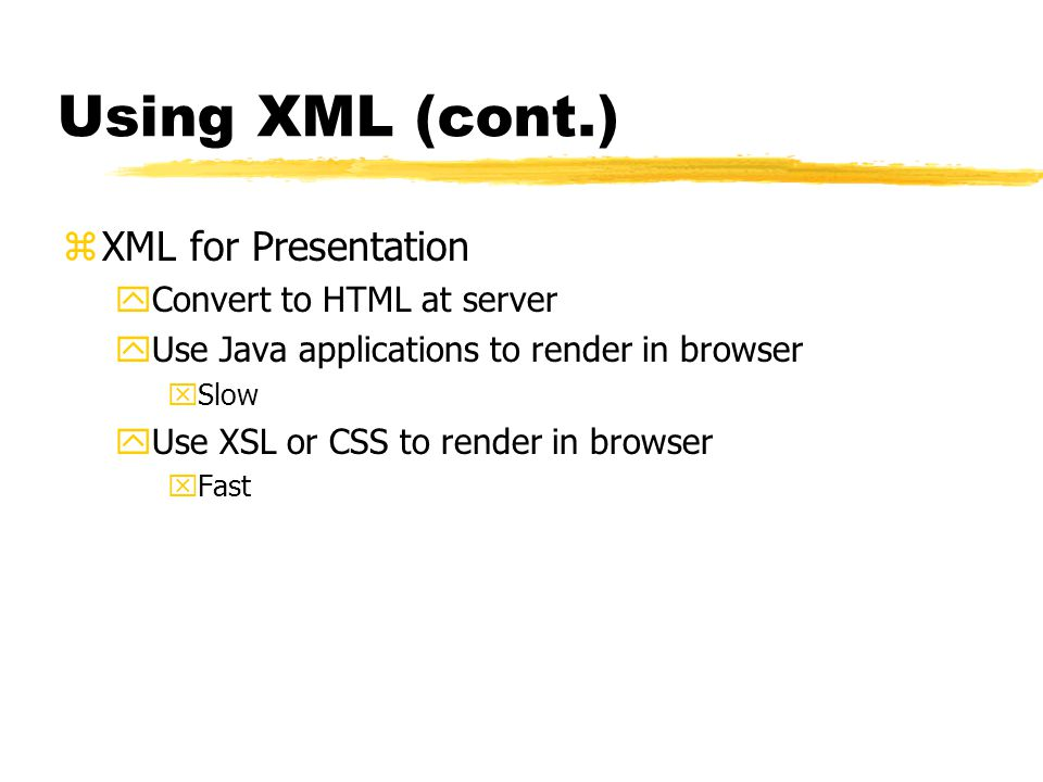 Using XML (cont.) zXML for Presentation yConvert to HTML at server yUse Java applications to render in browser xSlow yUse XSL or CSS to render in browser xFast