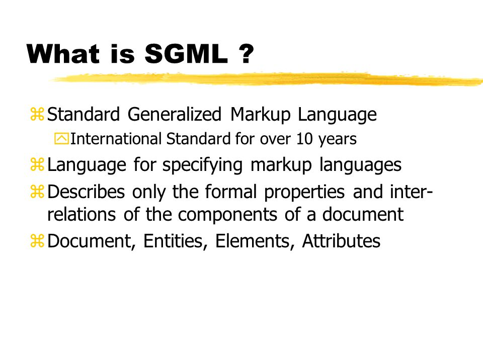 Uses of SGML zFormally structured documents yTechnical Manuals zExchange documents yProduct documentation zData encoding zInterchange specification zProvide long-term storage of information which was independent of suppliers and changes in h/w and s/w
