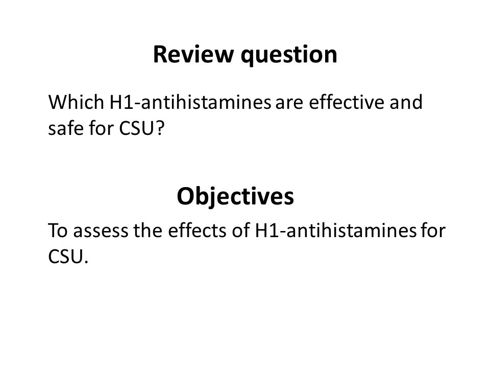 Review question Which H1-antihistamines are effective and safe for CSU? Objectives To assess the effects of H1-antihistamines for CSU.