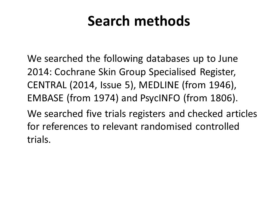 Search methods We searched the following databases up to June 2014: Cochrane Skin Group Specialised Register, CENTRAL (2014, Issue 5), MEDLINE (from 1