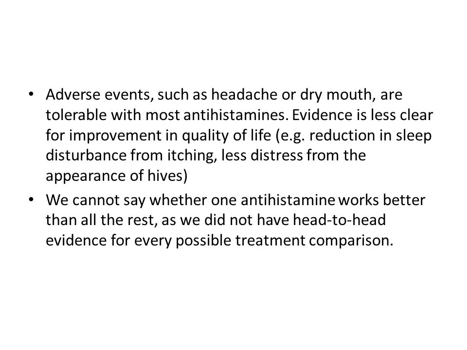 Adverse events, such as headache or dry mouth, are tolerable with most antihistamines. Evidence is less clear for improvement in quality of life (e.g.