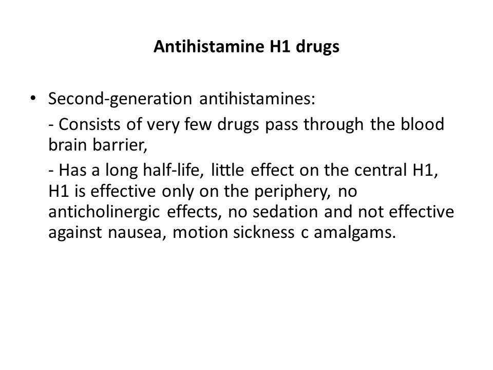 Antihistamine H1 drugs Second-generation antihistamines: - Consists of very few drugs pass through the blood brain barrier, - Has a long half-life, li
