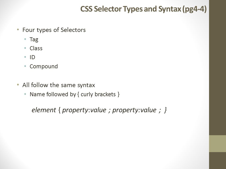CSS Selector Types and Syntax (pg4-4) Four types of Selectors Tag Class ID Compound All follow the same syntax Name followed by { curly brackets } element { property:value ; property:value ; }