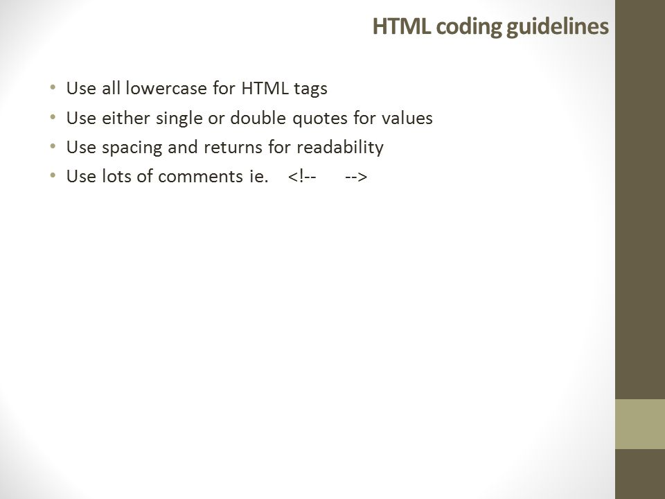 HTML coding guidelines Use all lowercase for HTML tags Use either single or double quotes for values Use spacing and returns for readability Use lots of comments ie.