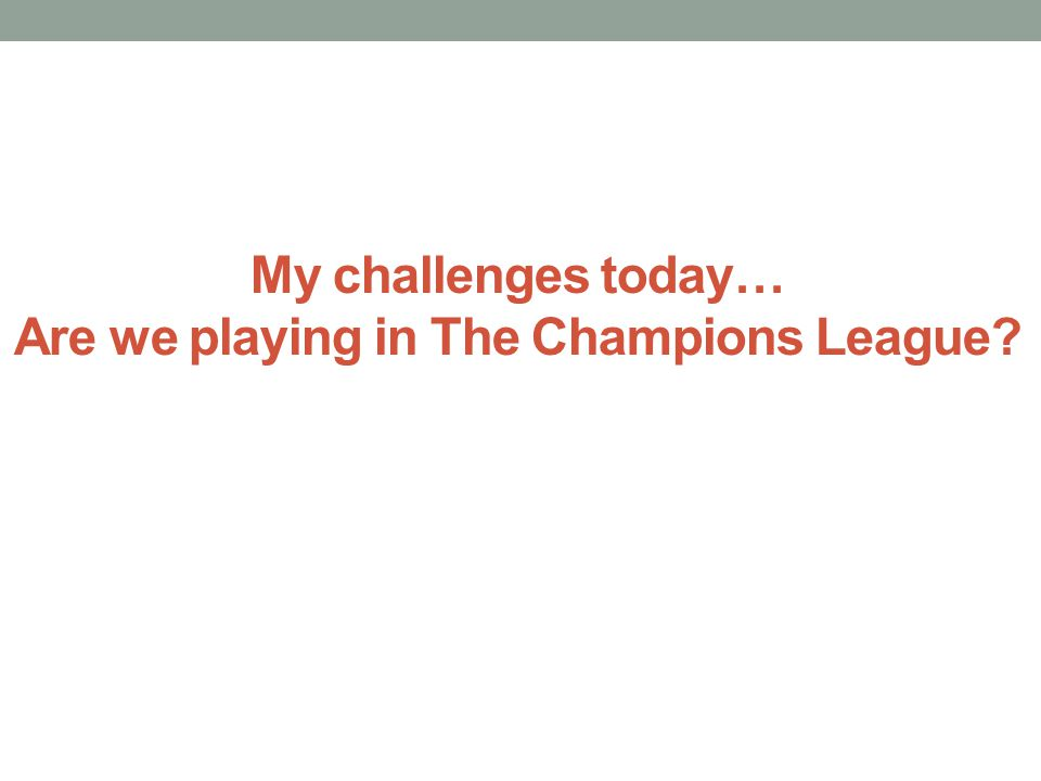 My challenges today… Are we playing in The Champions League?