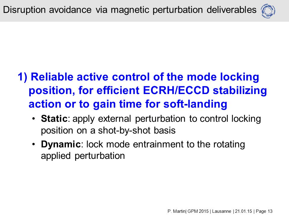 1) Reliable active control of the mode locking position, for efficient ECRH/ECCD stabilizing action or to gain time for soft-landing Static: apply external perturbation to control locking position on a shot-by-shot basis Dynamic: lock mode entrainment to the rotating applied perturbation Disruption avoidance via magnetic perturbation deliverables P.