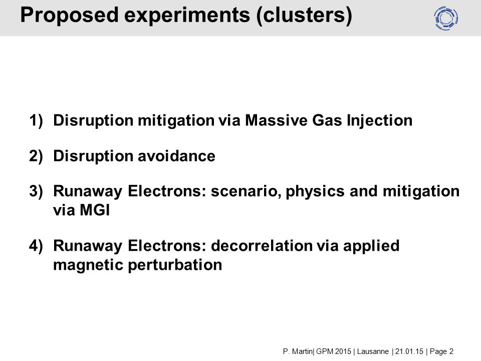 Proposed experiments (clusters) 1)Disruption mitigation via Massive Gas Injection 2)Disruption avoidance 3)Runaway Electrons: scenario, physics and mitigation via MGI 4)Runaway Electrons: decorrelation via applied magnetic perturbation P.