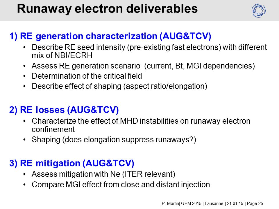 Runaway electron deliverables 1) RE generation characterization (AUG&TCV) Describe RE seed intensity (pre-existing fast electrons) with different mix of NBI/ECRH Assess RE generation scenario (current, Bt, MGI dependencies) Determination of the critical field Describe effect of shaping (aspect ratio/elongation) 2) RE losses (AUG&TCV) Characterize the effect of MHD instabilities on runaway electron confinement Shaping (does elongation suppress runaways ) 3) RE mitigation (AUG&TCV) Assess mitigation with Ne (ITER relevant) Compare MGI effect from close and distant injection P.