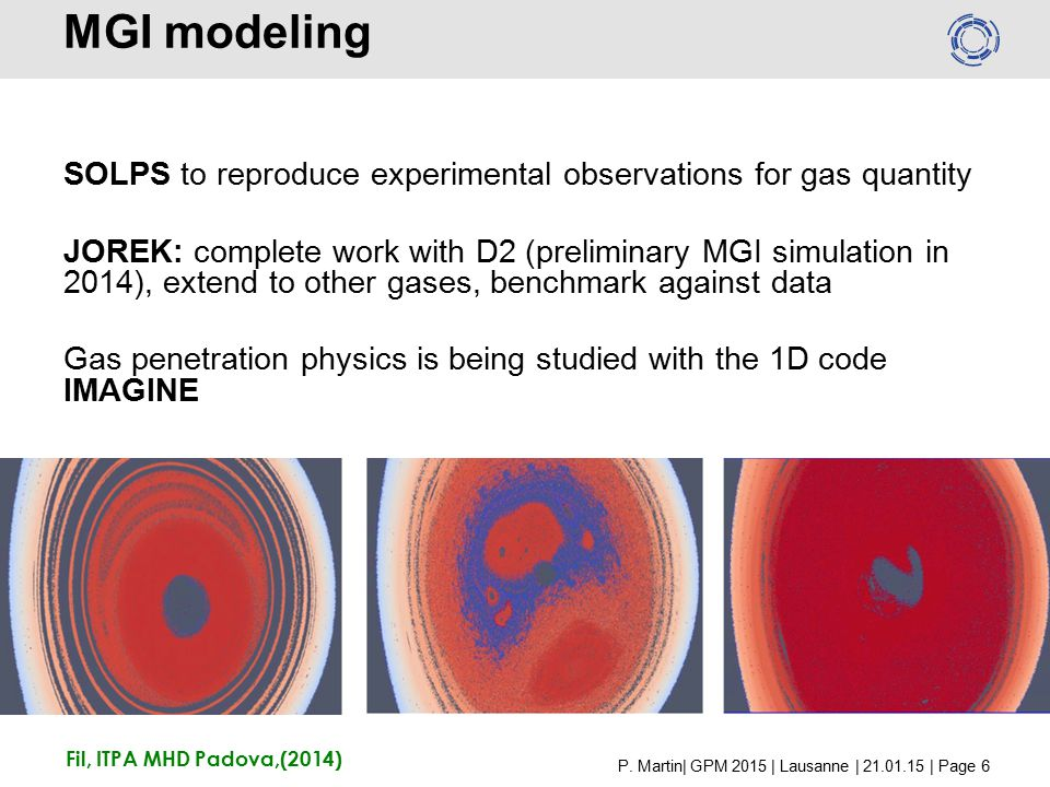 MGI modeling SOLPS to reproduce experimental observations for gas quantity JOREK: complete work with D2 (preliminary MGI simulation in 2014), extend to other gases, benchmark against data Gas penetration physics is being studied with the 1D code IMAGINE Fil, ITPA MHD Padova,(2014) P.
