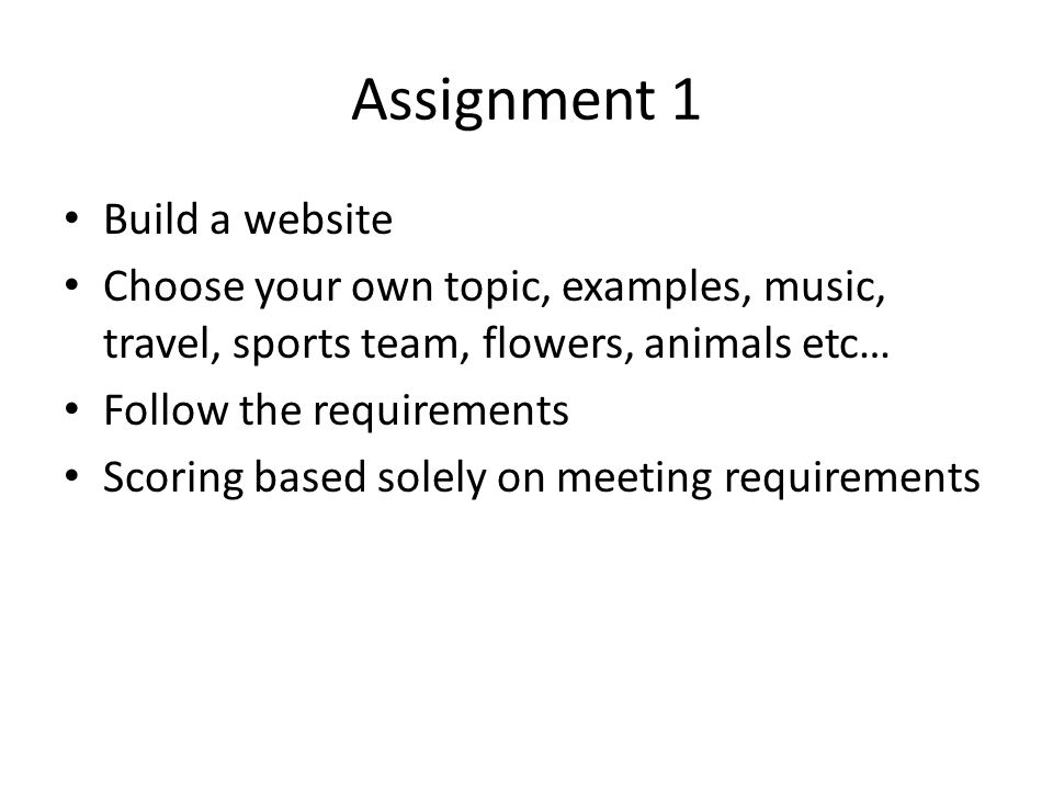 Assignment 1 Build a website Choose your own topic, examples, music, travel, sports team, flowers, animals etc… Follow the requirements Scoring based solely on meeting requirements