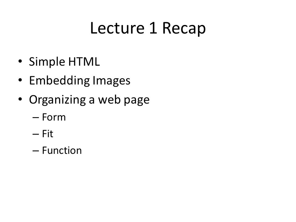 Lecture 1 Recap Simple HTML Embedding Images Organizing a web page – Form – Fit – Function