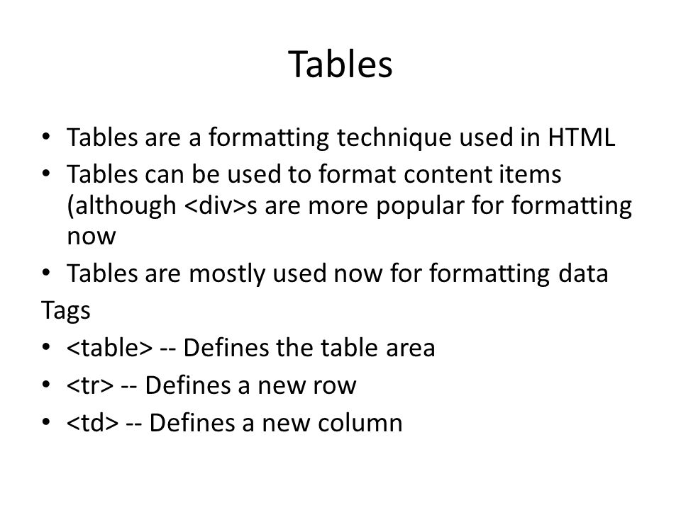 Tables Tables are a formatting technique used in HTML Tables can be used to format content items (although s are more popular for formatting now Tables are mostly used now for formatting data Tags -- Defines the table area -- Defines a new row -- Defines a new column