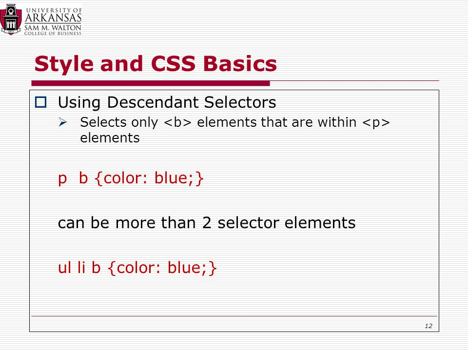Style and CSS Basics  Using Descendant Selectors  Selects only elements that are within elements p b {color: blue;} can be more than 2 selector elements ul li b {color: blue;} 12