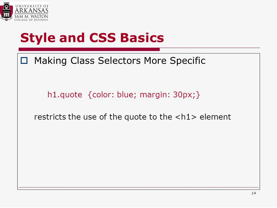 Style and CSS Basics  Making Class Selectors More Specific h1.quote {color: blue; margin: 30px;} restricts the use of the quote to the element 14